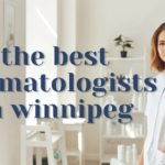 Our Top 5 Choices of the Best Dermatologist in Winnipeg